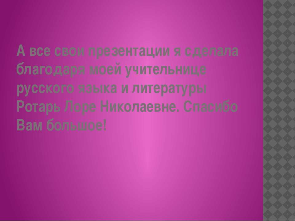 А все свои презентации я сделала благодаря моей учительнице русского языка и ...