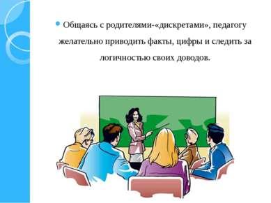 Общаясь с родителями-«дискретами», педагогу желательно приводить факты, цифры...