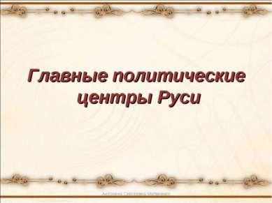 Главные политические центры Руси Антонина Сергеевна Матвиенко Антонина Сергее...