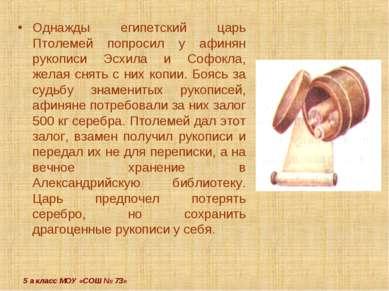 5 а класс МОУ «СОШ № 73» Однажды египетский царь Птолемей попросил у афинян р...