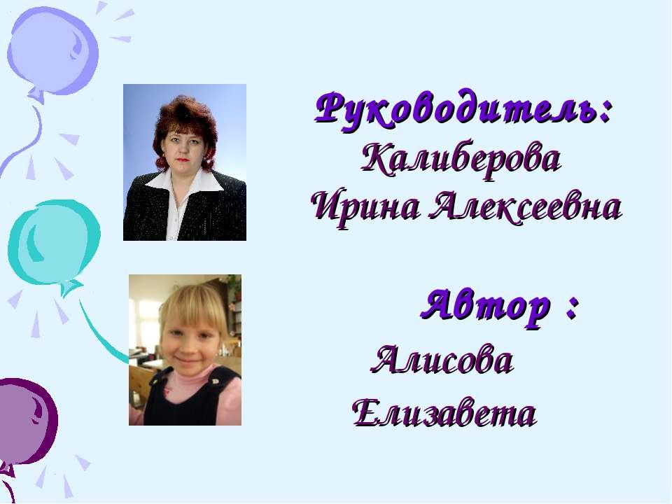 Руководитель: Калиберова Ирина Алексеевна Автор : Алисова Елизавета