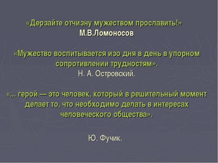 «Дерзайте отчизну мужеством прославить!» М.В.Ломоносов «Мужество воспитываетс...