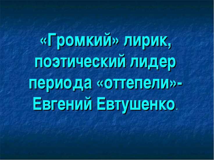 «Громкий» лирик, поэтический лидер периода «оттепели»- Евгений Евтушенко.