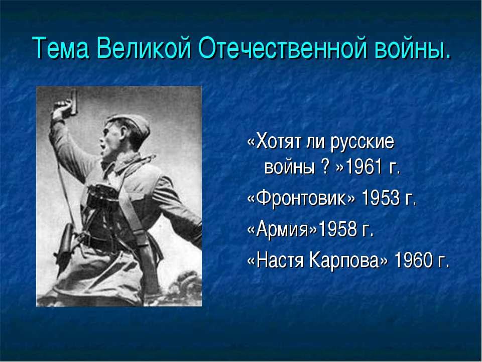 Тема Великой Отечественной войны. «Хотят ли русские войны ? »1961 г. «Фронтов...