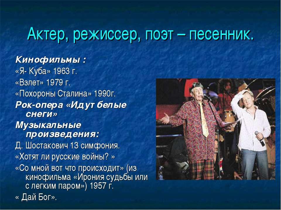 Актер, режиссер, поэт – песенник. Кинофильмы : «Я- Куба» 1963 г. «Взлет» 1979...