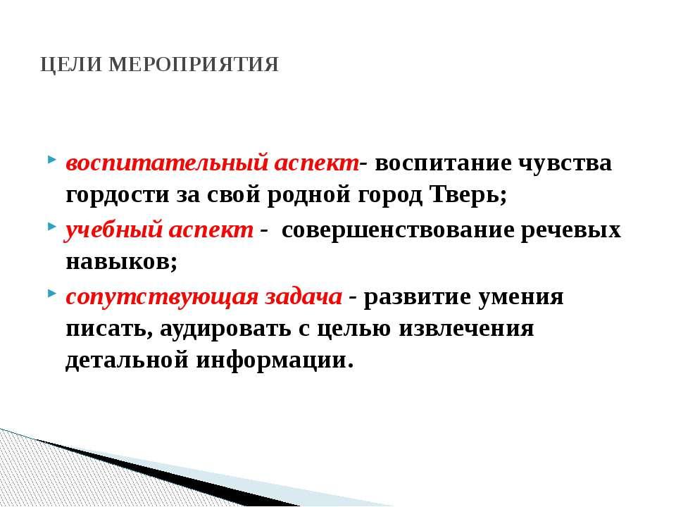 воспитательный аспект- воспитание чувства гордости за свой родной город Тверь...
