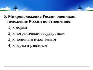 5. Микроположение России оценивает положение России по отношению: 1) к морям ...