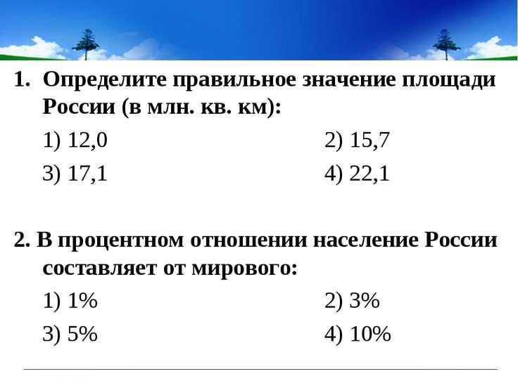 Определите правильное значение площади России (в млн. кв. км): 1) 12,0 2) 15,...