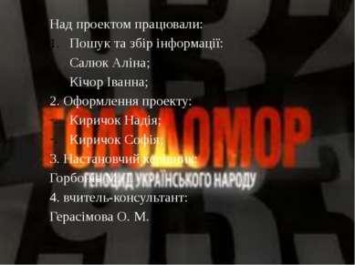 Над проектом працювали: Пошук та збір інформації: Салюк Аліна; Кічор Іванна; ...