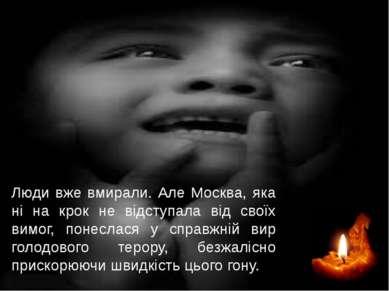 Люди вже вмирали. Але Москва, яка ні на крок не відступала від своїх вимог, п...