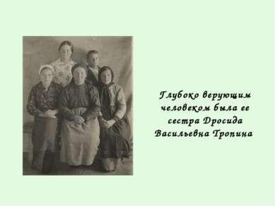 Глубоко верующим человеком была ее сестра Дросида Васильевна Тропина