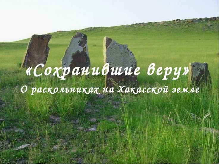 «Сохранившие веру» О раскольниках на Хакасской земле