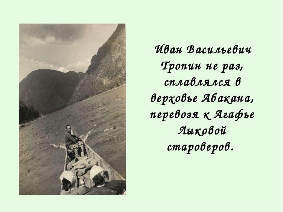 Иван Васильевич Тропин не раз, сплавлялся в верховье Абакана, перевозя к Агаф...