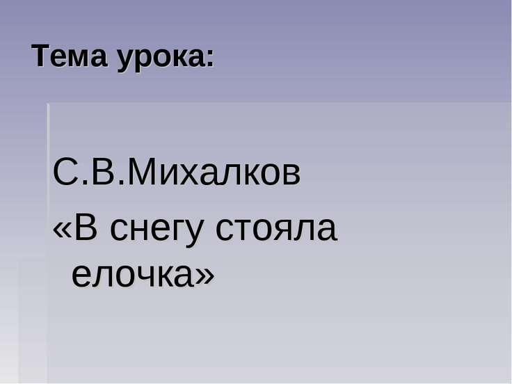 Тема урока: С.В.Михалков «В снегу стояла елочка»
