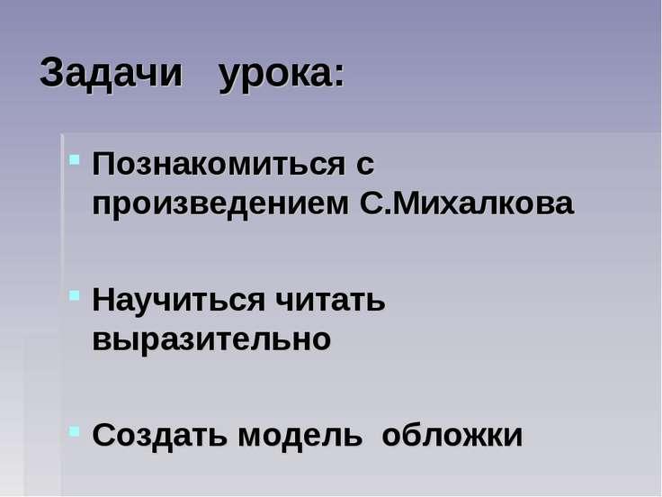 Задачи урока: Познакомиться с произведением С.Михалкова Научиться читать выра...