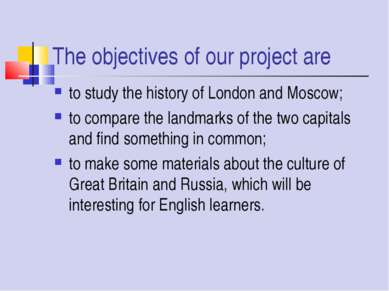 The objectives of our project are to study the history of London and Moscow; ...