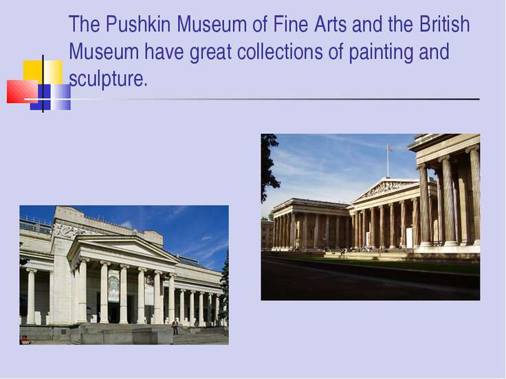 The Pushkin Museum of Fine Arts and the British Museum have great collections...