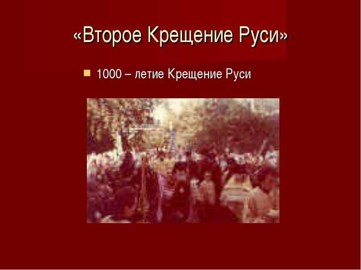«Второе Крещение Руси» 1000 – летие Крещение Руси