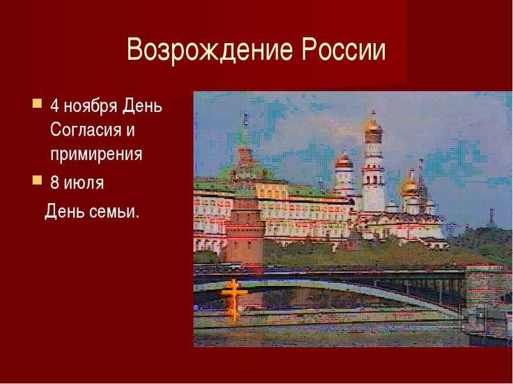 Возрождение России 4 ноября День Согласия и примирения 8 июля День семьи.