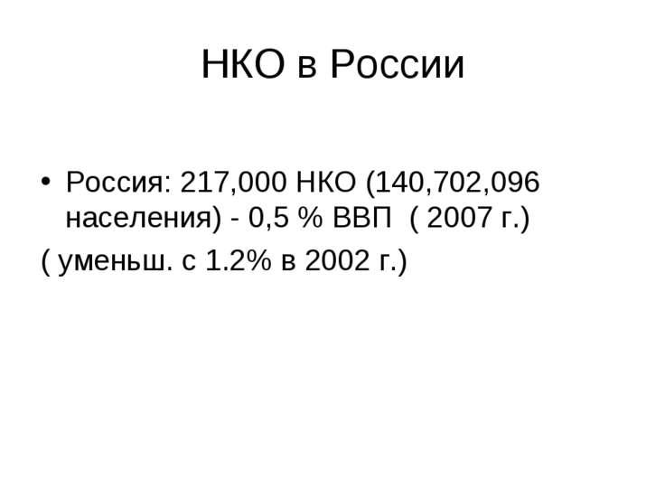 НКО в России Россия: 217,000 НКО (140,702,096 населения) - 0,5 % ВВП ( 2007 г...