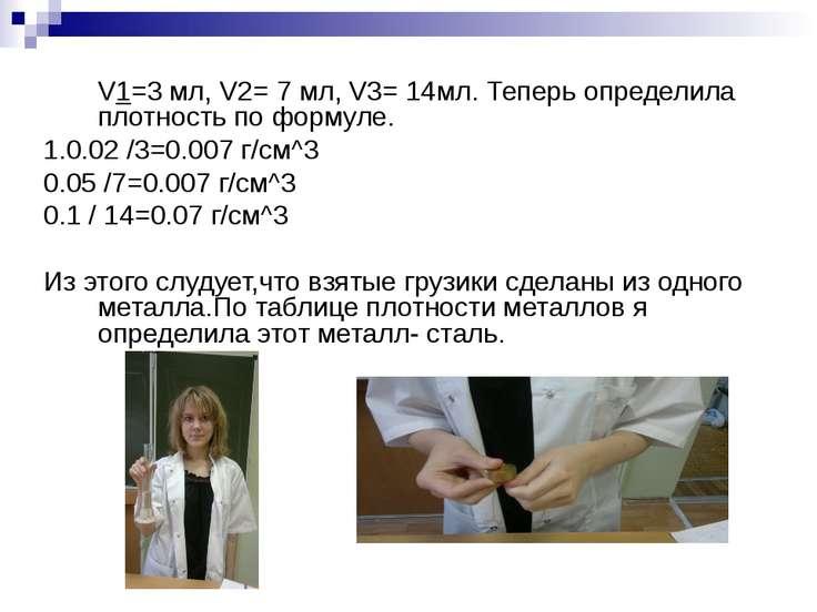 V1=3 мл, V2= 7 мл, V3= 14мл. Теперь определила плотность по формуле. 1.0.02 /...