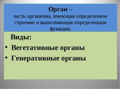 Орган – часть организма, имеющая определенное строение и выполняющая определе...