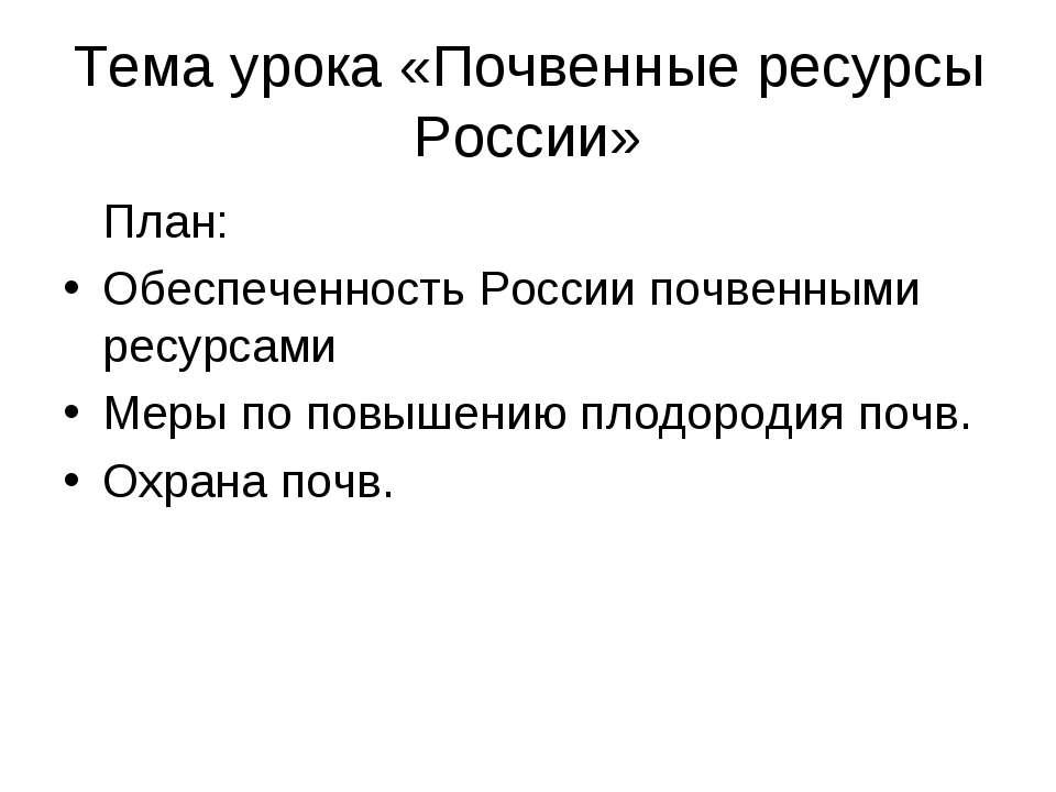 Тема урока «Почвенные ресурсы России» План: Обеспеченность России почвенными ...
