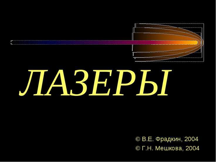 ЛАЗЕРЫ ЛАЗЕРЫ © В.Е. Фрадкин, 2004 © Г.Н. Мешкова, 2004