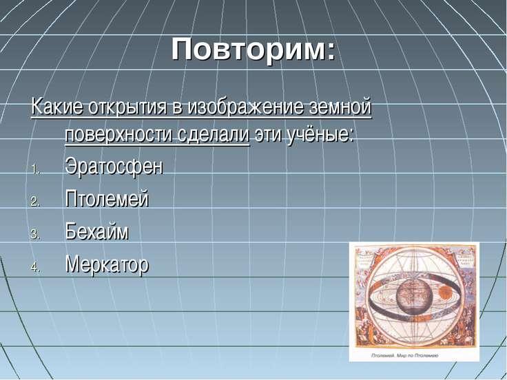 Повторим: Какие открытия в изображение земной поверхности сделали эти учёные:...