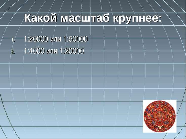 Какой масштаб крупнее: 1:20000 или 1:50000 1:4000 или 1:20000