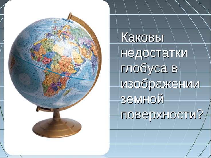 Каковы недостатки глобуса в изображении земной поверхности?