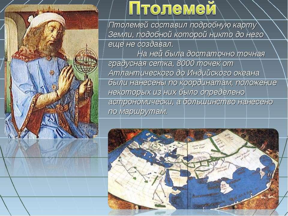 Птолемей составил подробную карту Земли, подобной которой никто до него еще н...