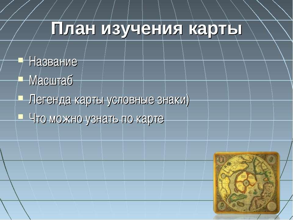 План изучения карты Название Масштаб Легенда карты условные знаки) Что можно ...