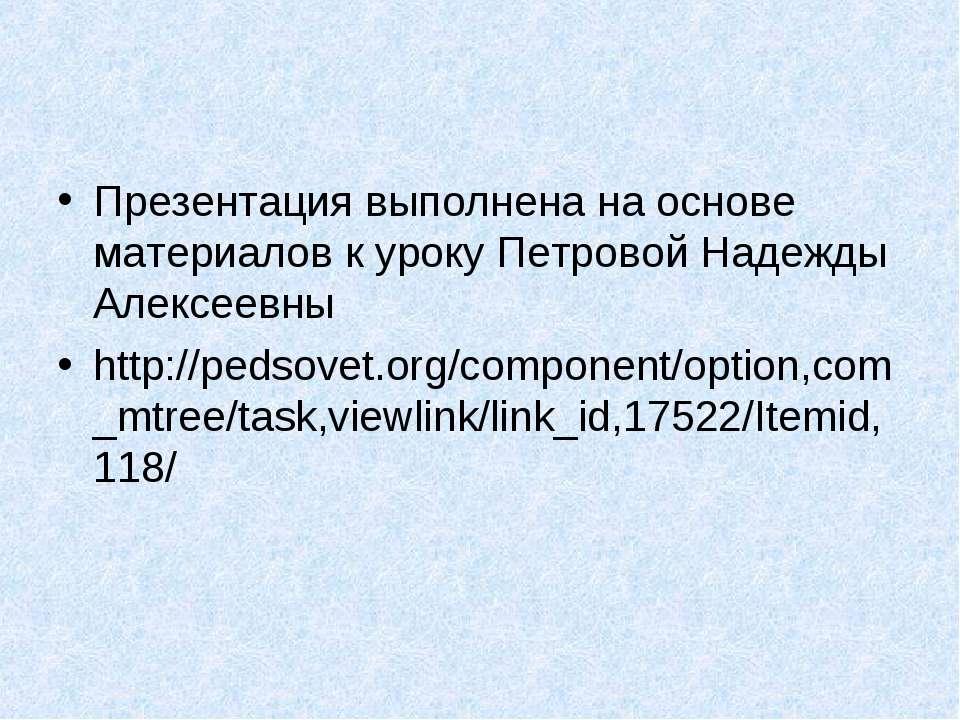 Презентация выполнена на основе материалов к уроку Петровой Надежды Алексеевн...