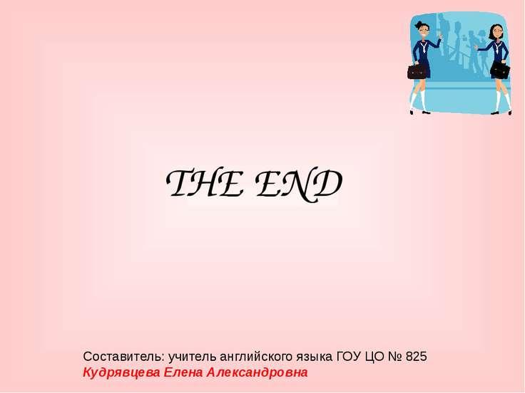 THE END Составитель: учитель английского языка ГОУ ЦО № 825 Кудрявцева Елена ...