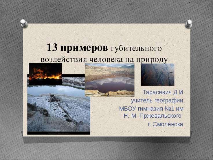 13 примеров губительного воздействия человека на природу Тарасевич Д И учител...