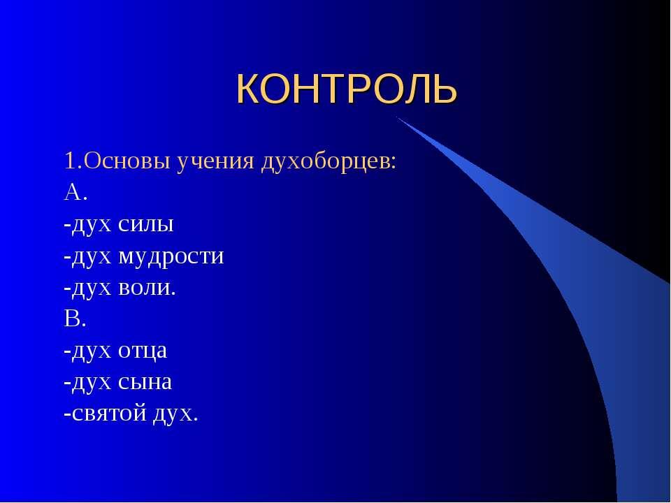 КОНТРОЛЬ 1.Основы учения духоборцев: А. -дух силы -дух мудрости -дух воли. В....