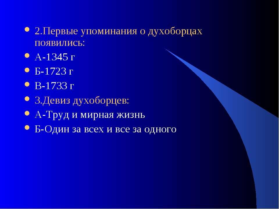 2.Первые упоминания о духоборцах появились: А-1345 г Б-1723 г В-1733 г 3.Деви...