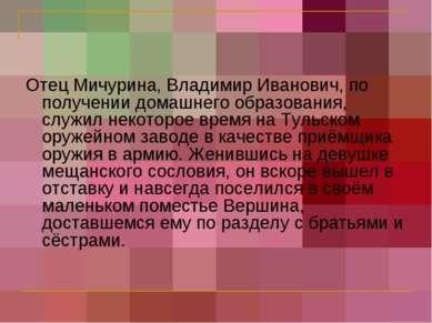 Отец Мичурина, Владимир Иванович, по получении домашнего образования, служил ...