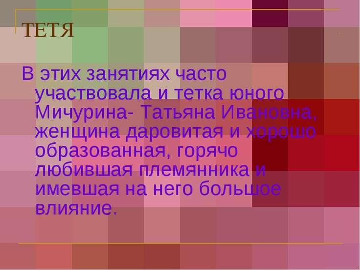 ТЕТЯ В этих занятиях часто участвовала и тетка юного Мичурина- Татьяна Иванов...