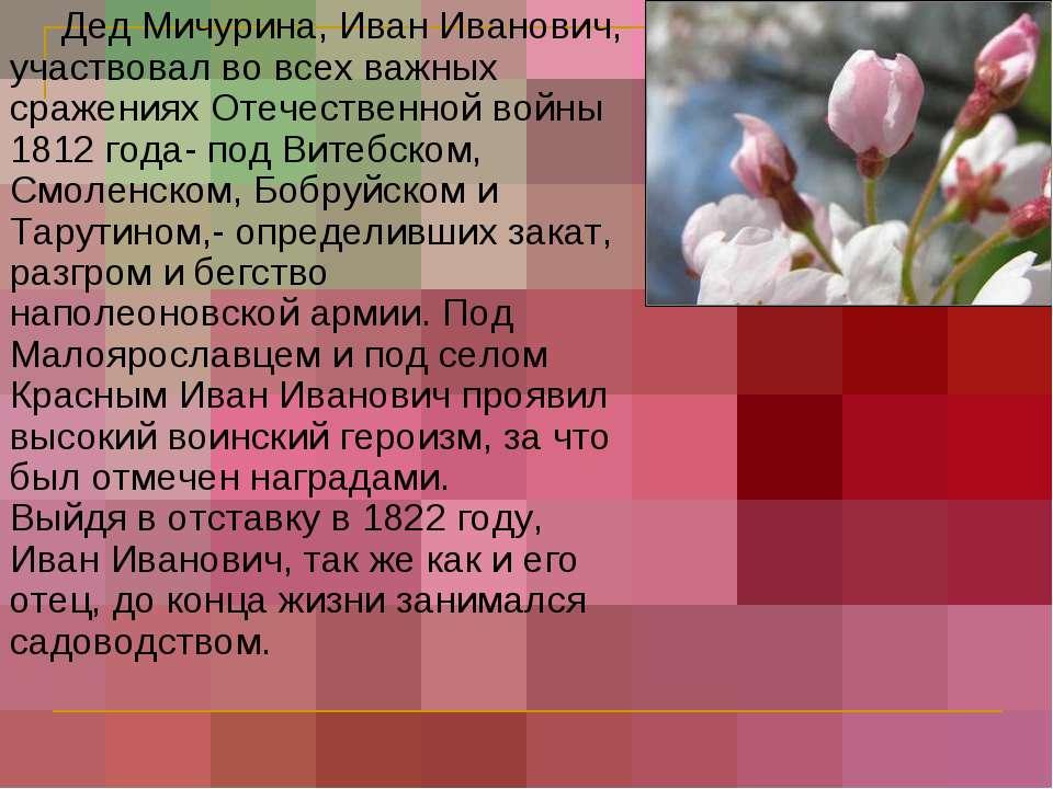 Дед Мичурина, Иван Иванович, участвовал во всех важных сражениях Отечественно...