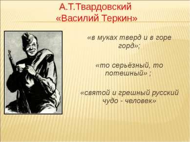 А.Т.Твардовский «Василий Теркин» «в муках тверд и в горе горд»; «то серьёзный...