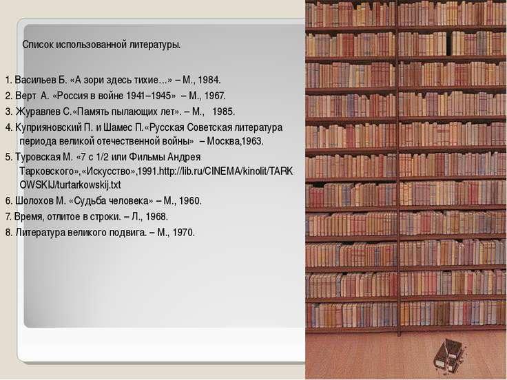 Список использованной литературы.  1. Васильев Б. «А зори здесь тихие…» – М....