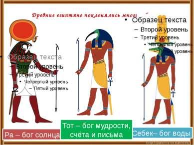 Древние египтяне поклонялись многим богам. Ра – бог солнца Себек– бог воды То...