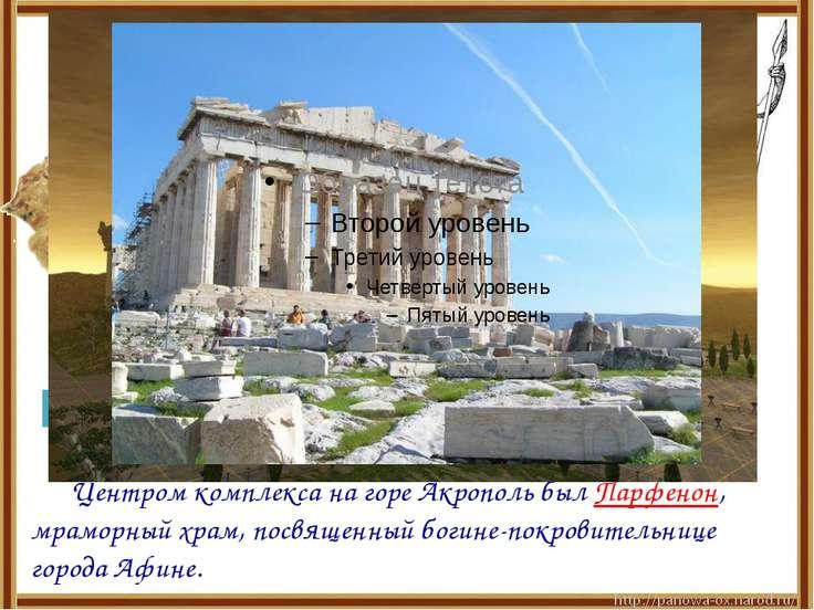 Центром комплекса на горе Акрополь был Парфенон, мраморный храм, посвященный ...