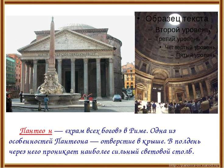 Пантео н — «храм всех богов» в Риме. Одна из особенностей Пантеона — отверсти...