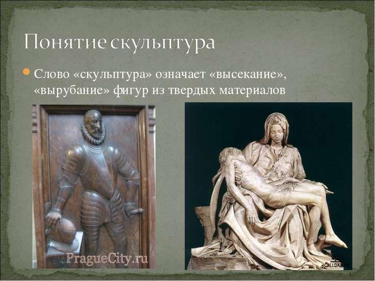 Слово «скульптура» означает «высекание», «вырубание» фигур из твердых материалов