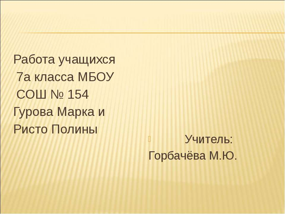 Работа учащихся 7а класса МБОУ СОШ № 154 Гурова Марка и Ристо Полины Учитель:...