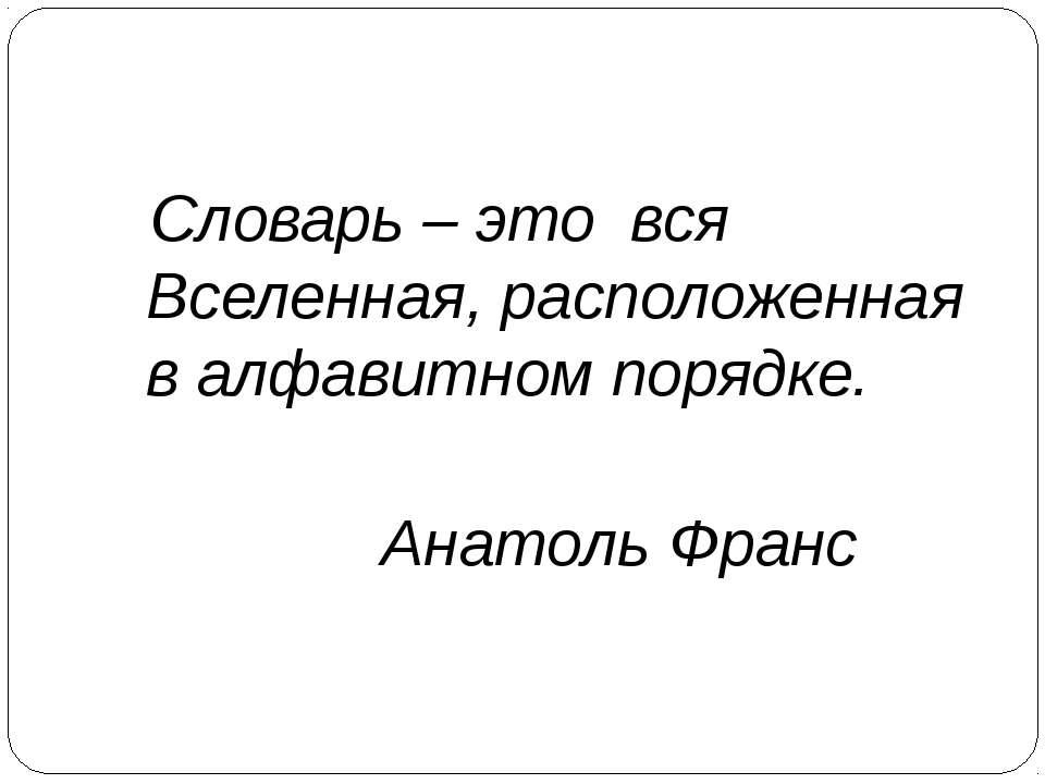 Словарь – это вся Вселенная, расположенная в алфавитном порядке. Анатоль Франс