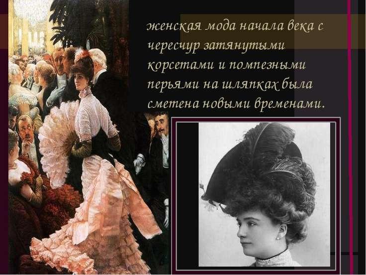 женская мода начала века с чересчур затянутыми корсетами и помпезными перьями...